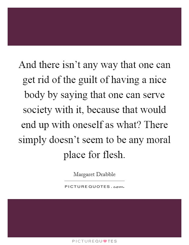 And there isn't any way that one can get rid of the guilt of having a nice body by saying that one can serve society with it, because that would end up with oneself as what? There simply doesn't seem to be any moral place for flesh Picture Quote #1