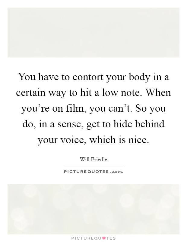 You have to contort your body in a certain way to hit a low note. When you're on film, you can't. So you do, in a sense, get to hide behind your voice, which is nice Picture Quote #1