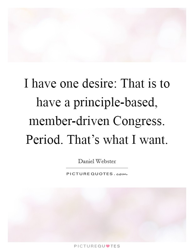 I have one desire: That is to have a principle-based, member-driven Congress. Period. That's what I want Picture Quote #1