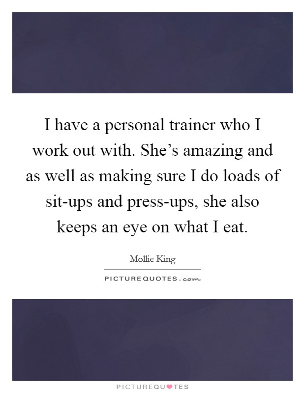 I have a personal trainer who I work out with. She's amazing and as well as making sure I do loads of sit-ups and press-ups, she also keeps an eye on what I eat Picture Quote #1