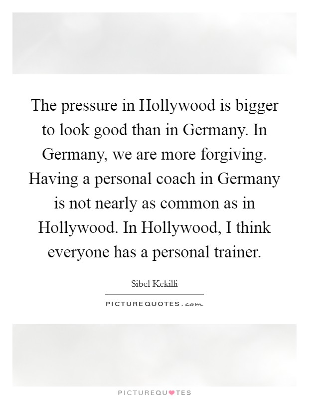 The pressure in Hollywood is bigger to look good than in Germany. In Germany, we are more forgiving. Having a personal coach in Germany is not nearly as common as in Hollywood. In Hollywood, I think everyone has a personal trainer Picture Quote #1