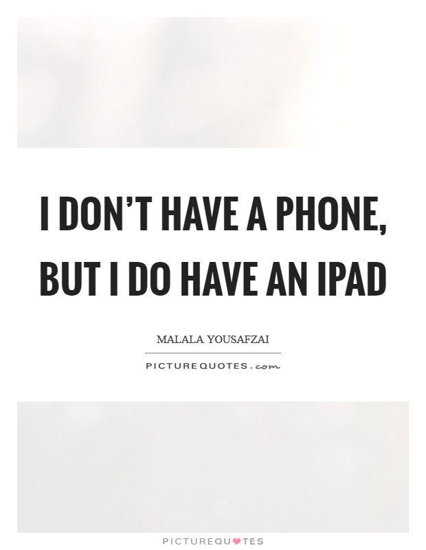 I don't have a phone, but I do have an iPad Picture Quote #1