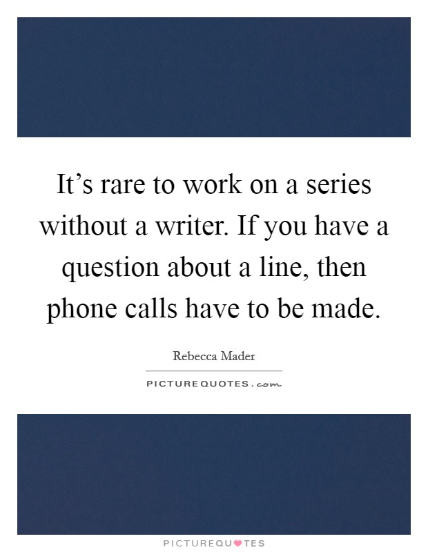 It's rare to work on a series without a writer. If you have a question about a line, then phone calls have to be made. Picture Quote #1