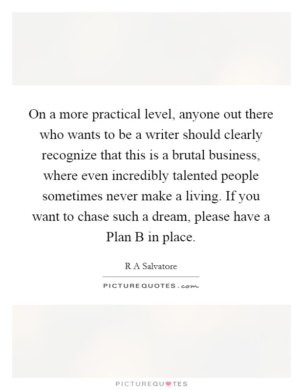 On a more practical level, anyone out there who wants to be a writer should clearly recognize that this is a brutal business, where even incredibly talented people sometimes never make a living. If you want to chase such a dream, please have a Plan B in place Picture Quote #1