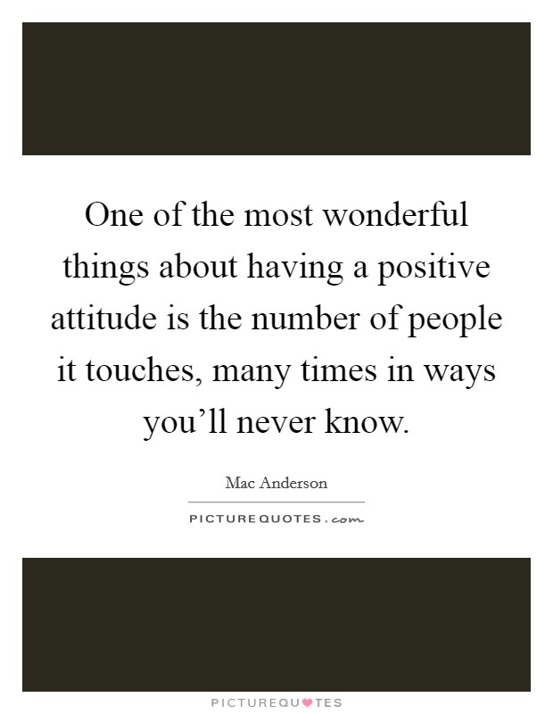 One of the most wonderful things about having a positive attitude is the number of people it touches, many times in ways you'll never know Picture Quote #1