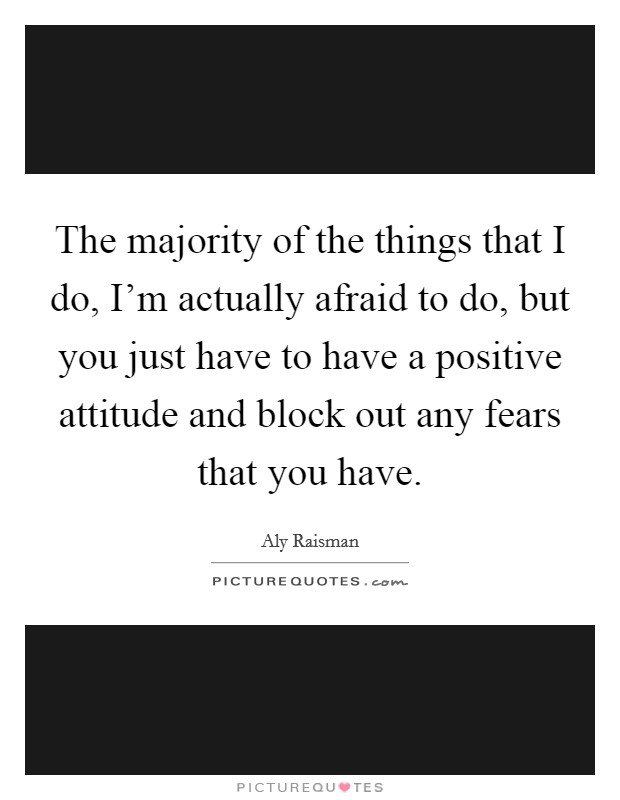 The majority of the things that I do, I'm actually afraid to do, but you just have to have a positive attitude and block out any fears that you have Picture Quote #1