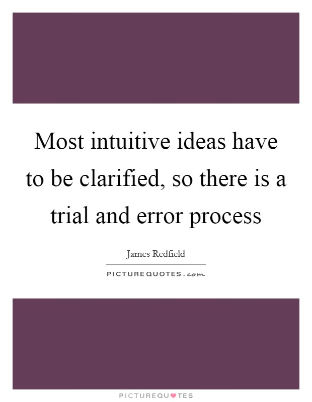Most intuitive ideas have to be clarified, so there is a trial and error process Picture Quote #1