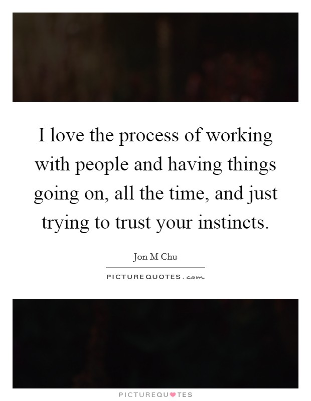 I love the process of working with people and having things going on, all the time, and just trying to trust your instincts Picture Quote #1