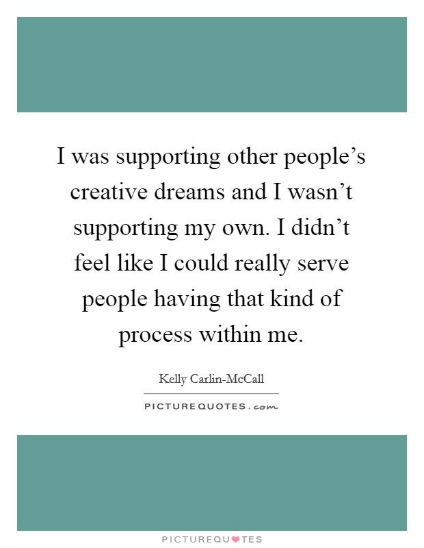 I was supporting other people's creative dreams and I wasn't supporting my own. I didn't feel like I could really serve people having that kind of process within me Picture Quote #1