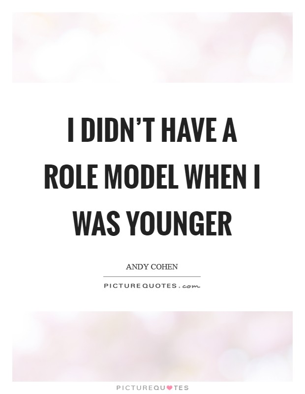 I didn't have a role model when I was younger Picture Quote #1