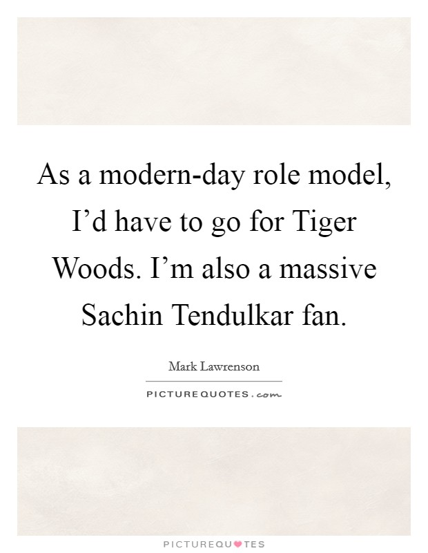 As a modern-day role model, I'd have to go for Tiger Woods. I'm also a massive Sachin Tendulkar fan Picture Quote #1