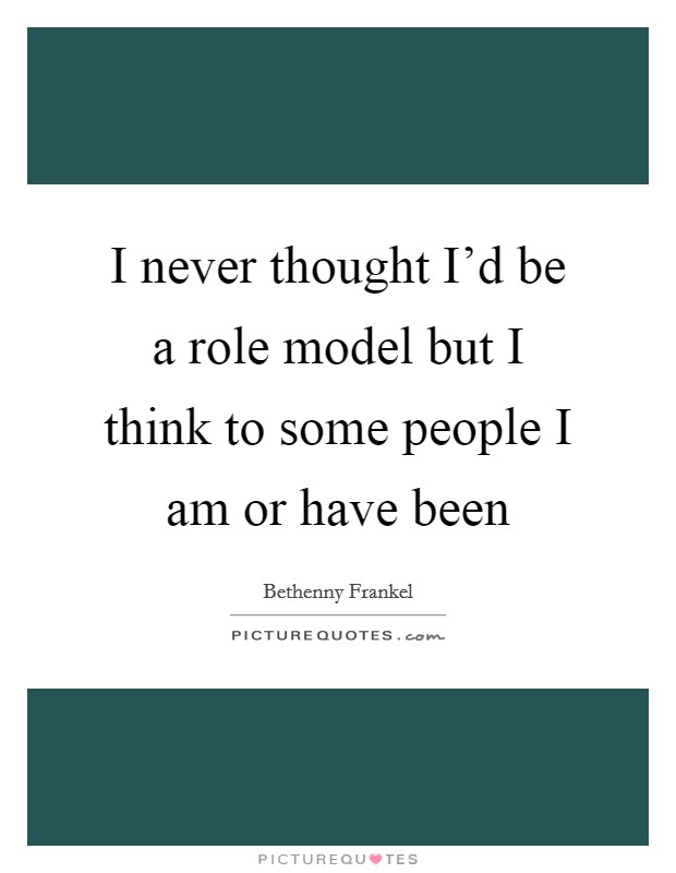 I never thought I'd be a role model but I think to some people I am or have been Picture Quote #1