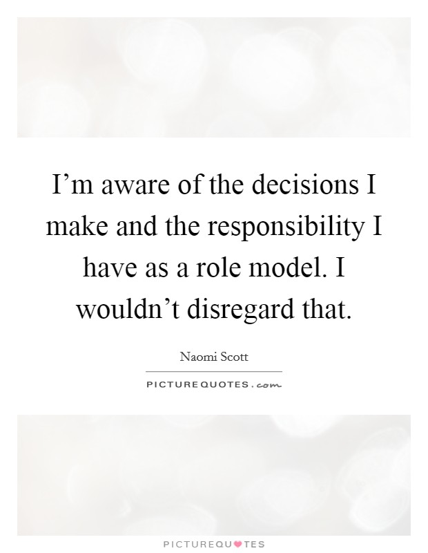 I'm aware of the decisions I make and the responsibility I have as a role model. I wouldn't disregard that Picture Quote #1