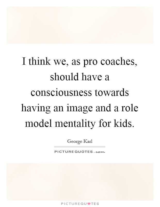 I think we, as pro coaches, should have a consciousness towards having an image and a role model mentality for kids Picture Quote #1
