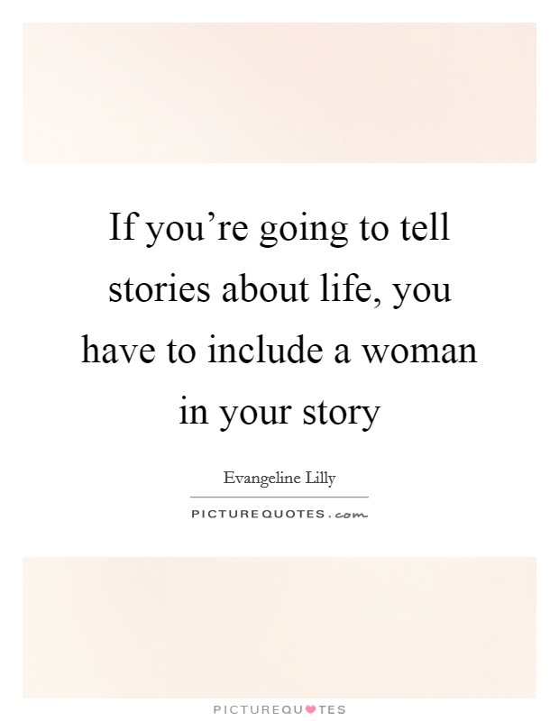 If you're going to tell stories about life, you have to include a woman in your story Picture Quote #1