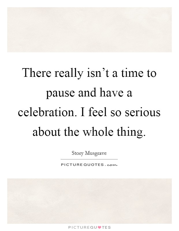 There really isn't a time to pause and have a celebration. I feel so serious about the whole thing Picture Quote #1