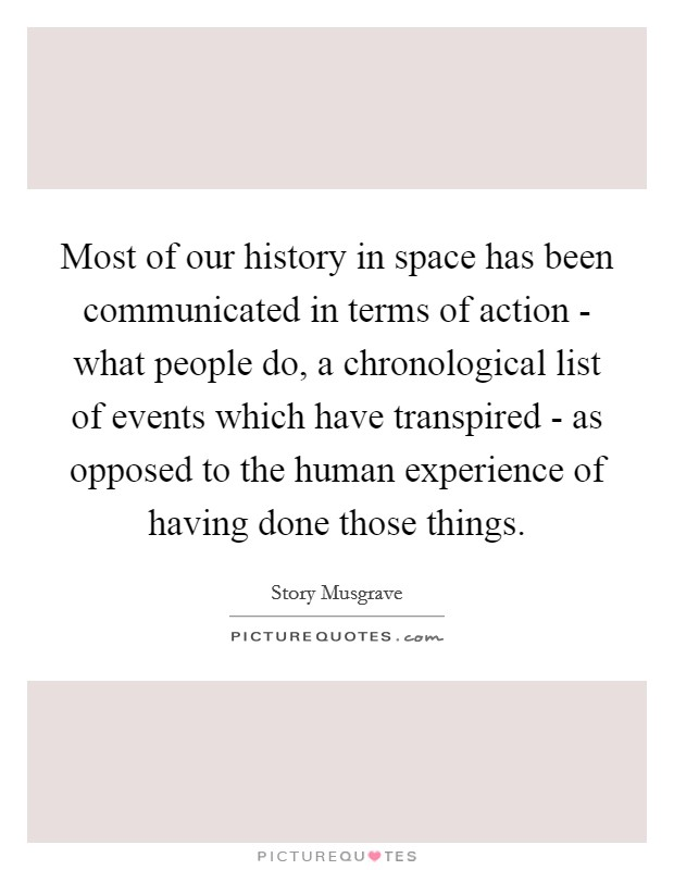 Most of our history in space has been communicated in terms of action - what people do, a chronological list of events which have transpired - as opposed to the human experience of having done those things Picture Quote #1