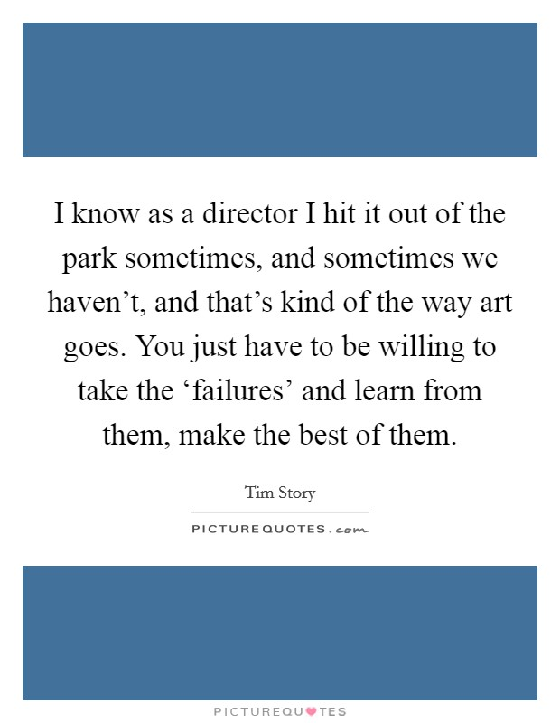 I know as a director I hit it out of the park sometimes, and sometimes we haven't, and that's kind of the way art goes. You just have to be willing to take the 'failures' and learn from them, make the best of them Picture Quote #1