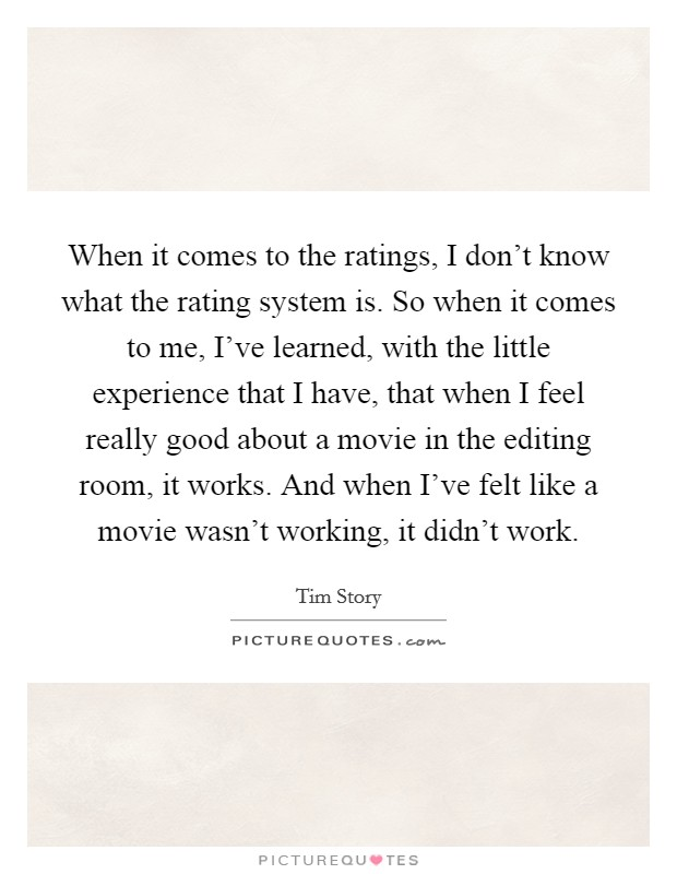 When it comes to the ratings, I don't know what the rating system is. So when it comes to me, I've learned, with the little experience that I have, that when I feel really good about a movie in the editing room, it works. And when I've felt like a movie wasn't working, it didn't work Picture Quote #1