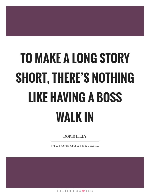 To make a long story short, there's nothing like having a boss walk in Picture Quote #1