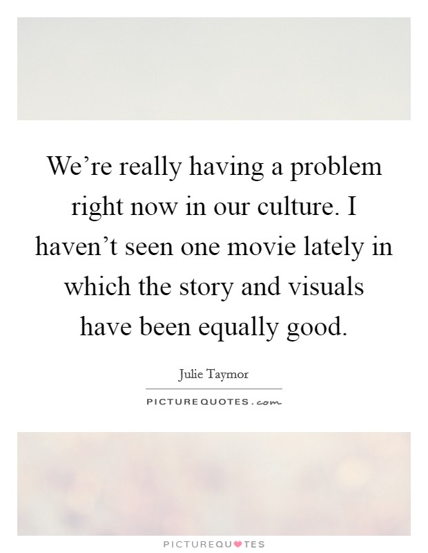 We're really having a problem right now in our culture. I haven't seen one movie lately in which the story and visuals have been equally good Picture Quote #1