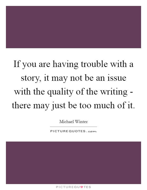 If you are having trouble with a story, it may not be an issue with the quality of the writing - there may just be too much of it Picture Quote #1
