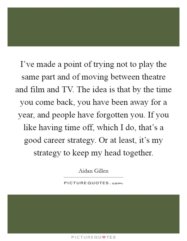 I've made a point of trying not to play the same part and of moving between theatre and film and TV. The idea is that by the time you come back, you have been away for a year, and people have forgotten you. If you like having time off, which I do, that's a good career strategy. Or at least, it's my strategy to keep my head together Picture Quote #1