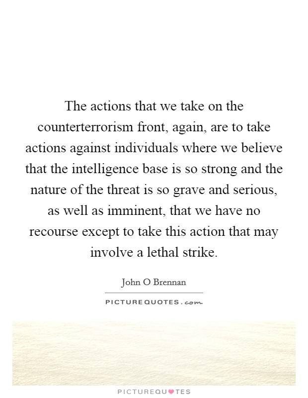 The actions that we take on the counterterrorism front, again, are to take actions against individuals where we believe that the intelligence base is so strong and the nature of the threat is so grave and serious, as well as imminent, that we have no recourse except to take this action that may involve a lethal strike. Picture Quote #1