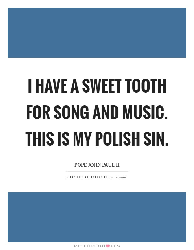 I have a sweet tooth for song and music. This is my Polish sin Picture Quote #1