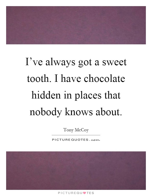 I've always got a sweet tooth. I have chocolate hidden in places that nobody knows about Picture Quote #1