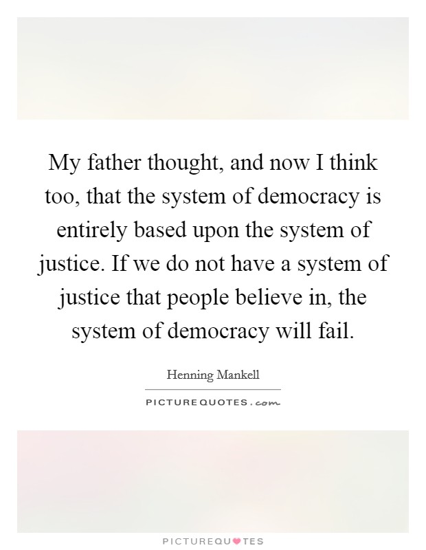 My father thought, and now I think too, that the system of democracy is entirely based upon the system of justice. If we do not have a system of justice that people believe in, the system of democracy will fail Picture Quote #1