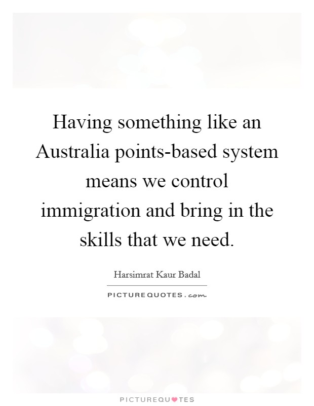 Having something like an Australia points-based system means we control immigration and bring in the skills that we need Picture Quote #1