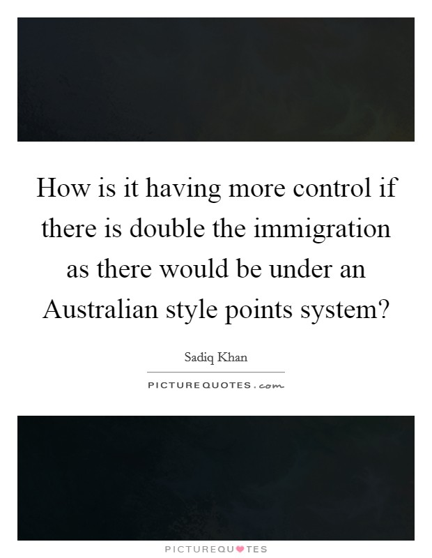 How is it having more control if there is double the immigration as there would be under an Australian style points system? Picture Quote #1