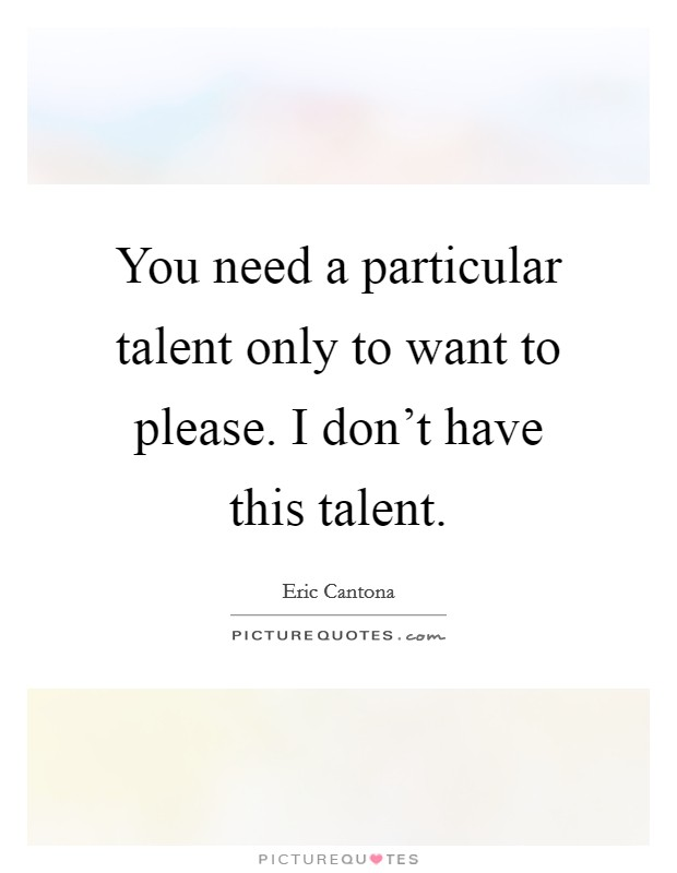 You need a particular talent only to want to please. I don't have this talent Picture Quote #1