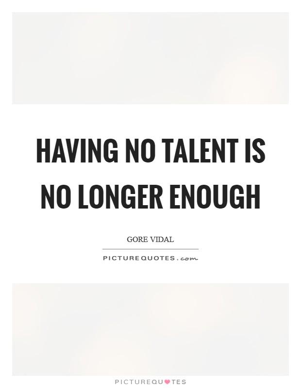 Having no talent is no longer enough Picture Quote #1