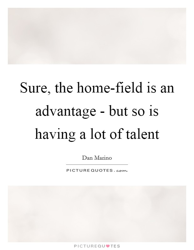 Sure, the home-field is an advantage - but so is having a lot of talent Picture Quote #1