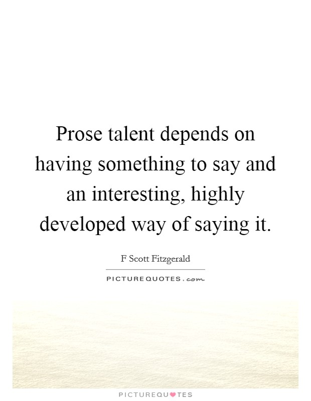 Prose talent depends on having something to say and an interesting, highly developed way of saying it Picture Quote #1