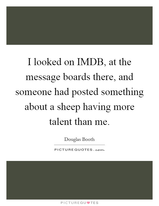 I looked on IMDB, at the message boards there, and someone had posted something about a sheep having more talent than me Picture Quote #1