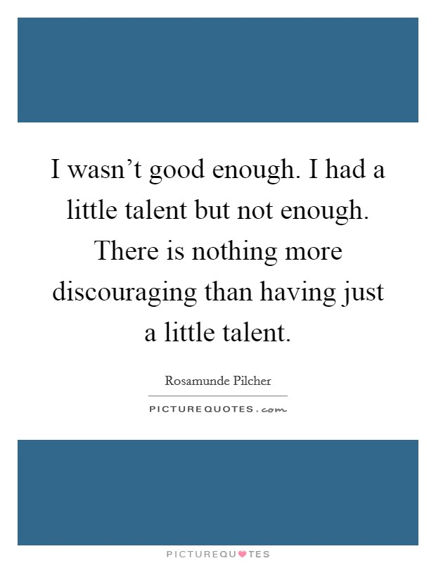 I wasn't good enough. I had a little talent but not enough. There is nothing more discouraging than having just a little talent Picture Quote #1