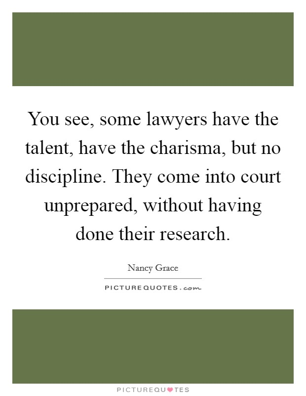 You see, some lawyers have the talent, have the charisma, but no discipline. They come into court unprepared, without having done their research Picture Quote #1
