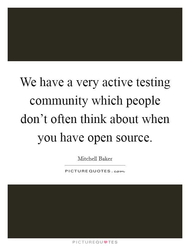 We have a very active testing community which people don't often think about when you have open source Picture Quote #1