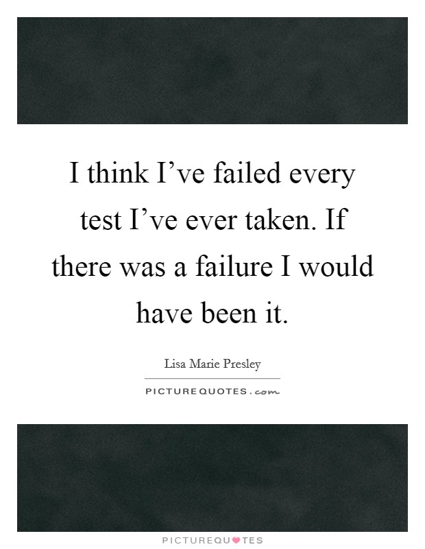 I Think Iu0027ve Failed Every Test Iu0027ve Ever Taken. If There Was A Failure I  Would Have Been It.