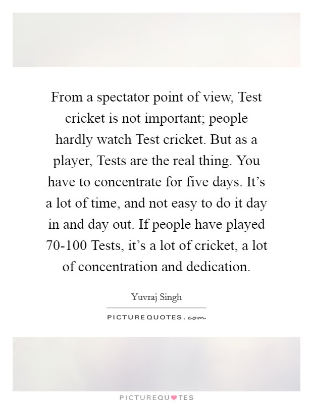 From a spectator point of view, Test cricket is not important; people hardly watch Test cricket. But as a player, Tests are the real thing. You have to concentrate for five days. It's a lot of time, and not easy to do it day in and day out. If people have played 70-100 Tests, it's a lot of cricket, a lot of concentration and dedication. Picture Quote #1