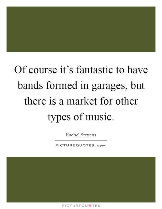 Of course it's fantastic to have bands formed in garages, but there is a market for other types of music Picture Quote #1