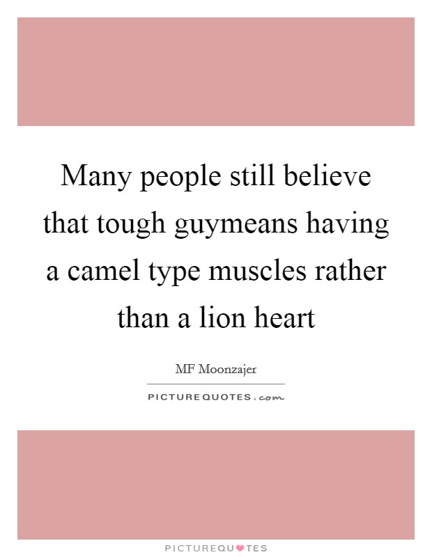 Many people still believe that tough guymeans having a camel type muscles rather than a lion heart Picture Quote #1