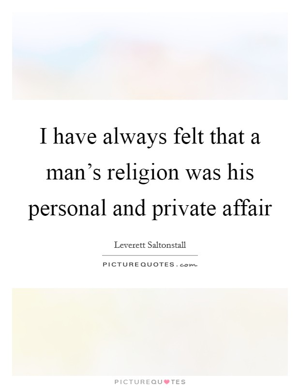 I have always felt that a man's religion was his personal and private affair Picture Quote #1