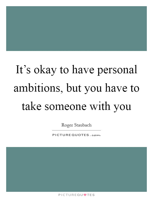 It's okay to have personal ambitions, but you have to take someone with you Picture Quote #1