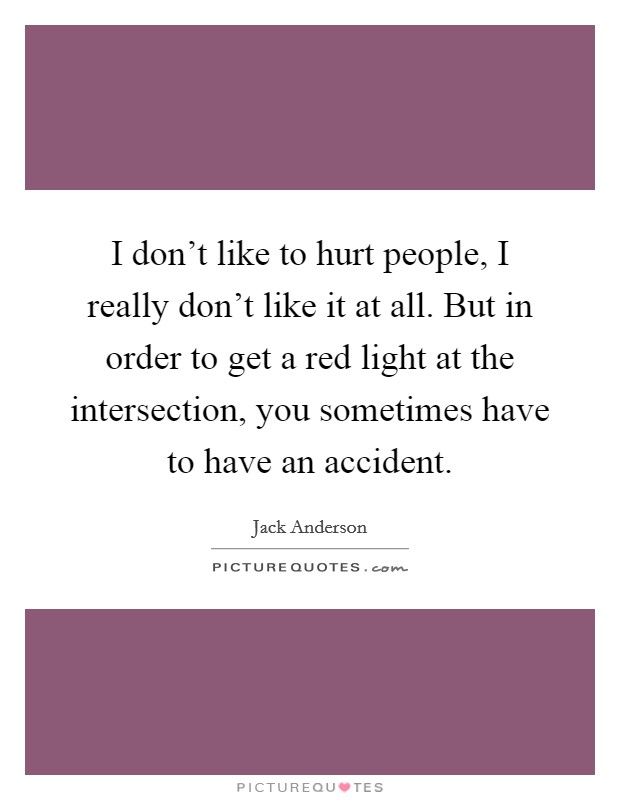 I don't like to hurt people, I really don't like it at all. But in order to get a red light at the intersection, you sometimes have to have an accident Picture Quote #1