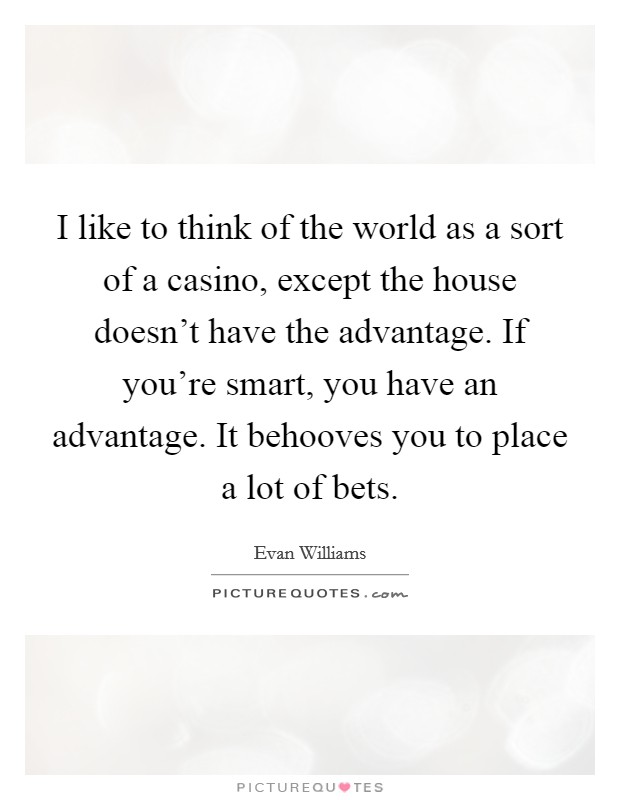 I like to think of the world as a sort of a casino, except the house doesn't have the advantage. If you're smart, you have an advantage. It behooves you to place a lot of bets Picture Quote #1