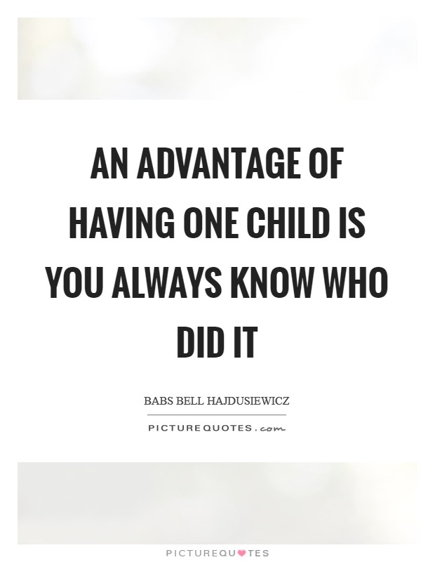 An advantage of having one child is you always know who did it Picture Quote #1